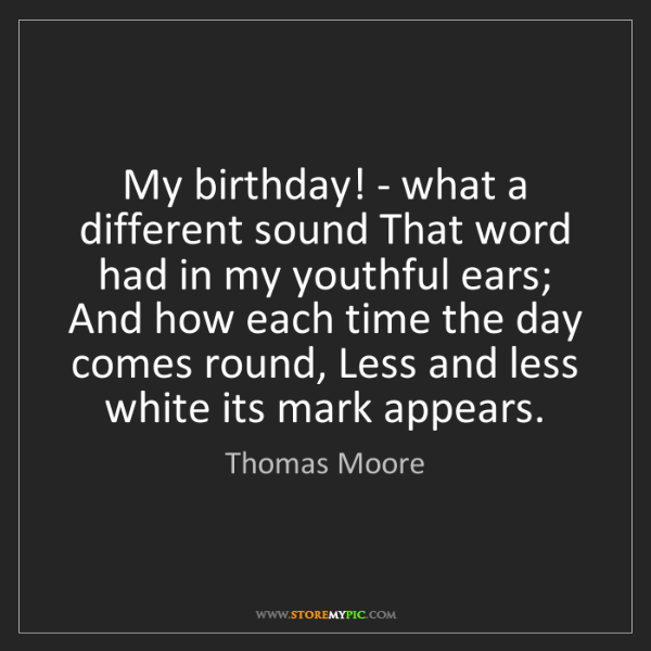 Thomas Moore: My birthday! - what a different sound That word had in...
