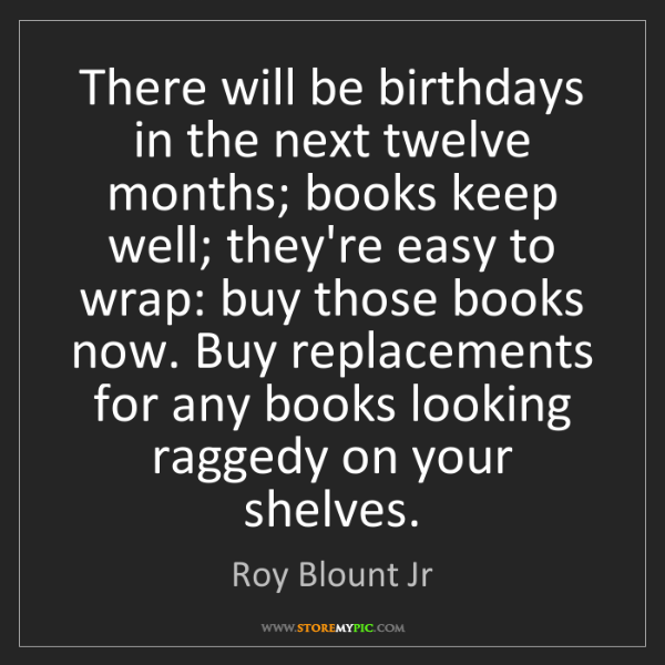 Roy Blount Jr: There will be birthdays in the next twelve months; books...