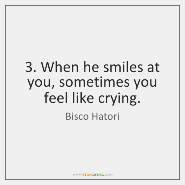 3. When he smiles at you, sometimes you feel like crying.