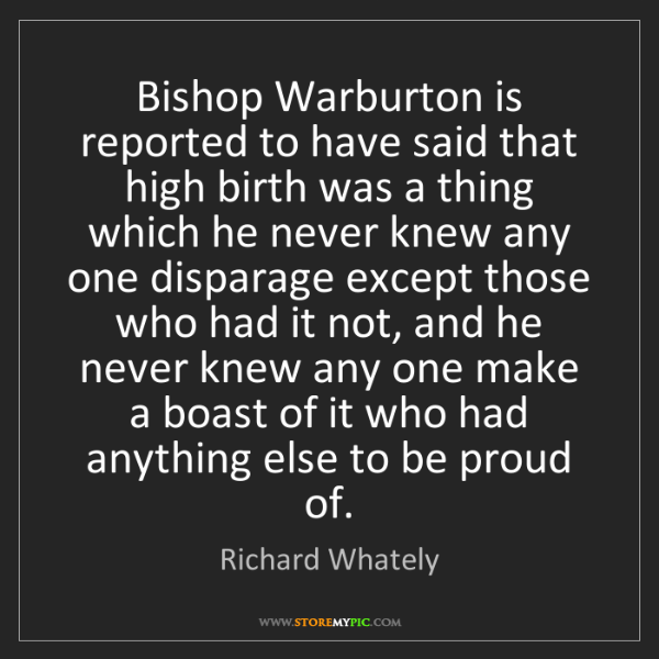 Richard Whately: Bishop Warburton is reported to have said that high birth...