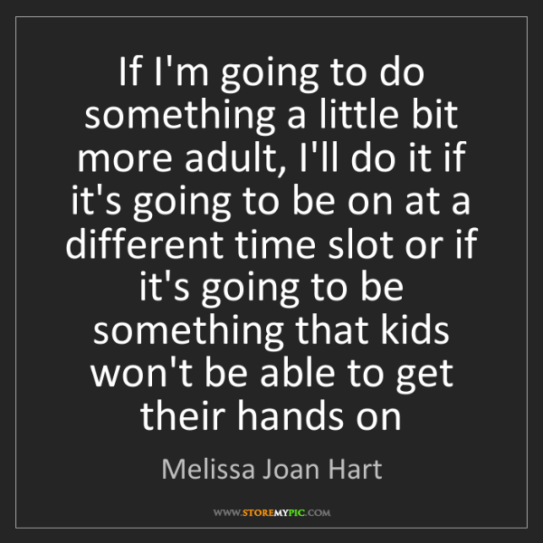 Melissa Joan Hart: If I'm going to do something a little bit more adult,...