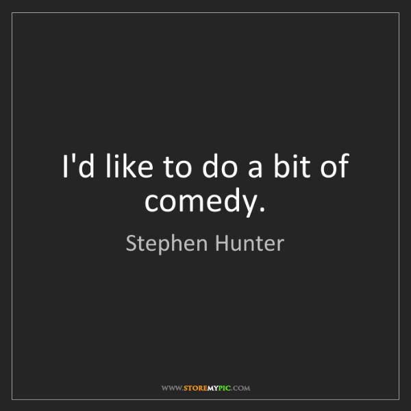Stephen Hunter: I'd like to do a bit of comedy.