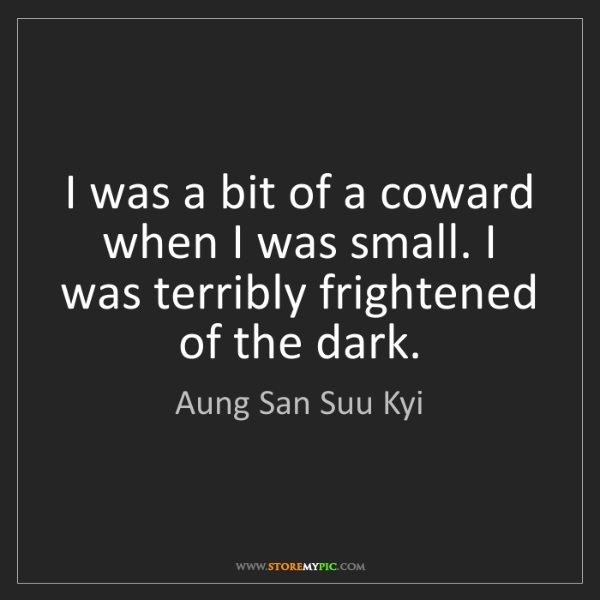 Aung San Suu Kyi: I was a bit of a coward when I was small. I was terribly...
