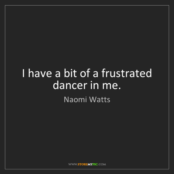 Naomi Watts: I have a bit of a frustrated dancer in me.