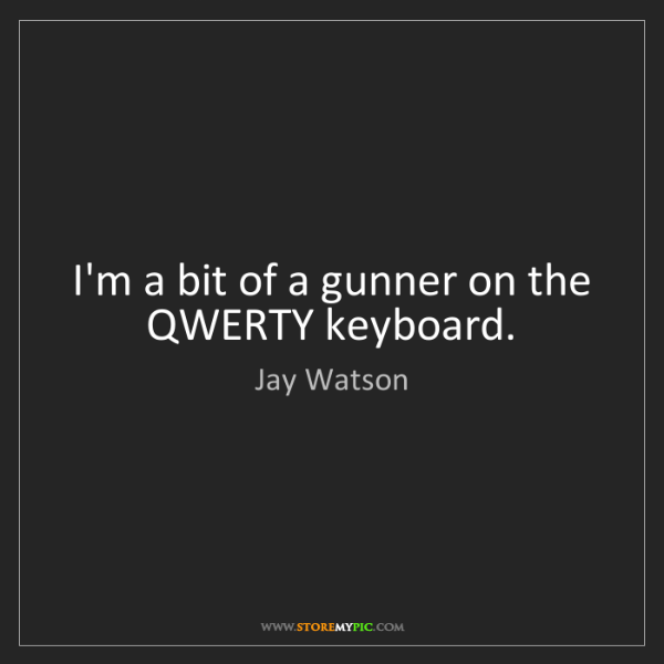Jay Watson: I'm a bit of a gunner on the QWERTY keyboard.