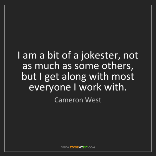 Cameron West: I am a bit of a jokester, not as much as some others,...