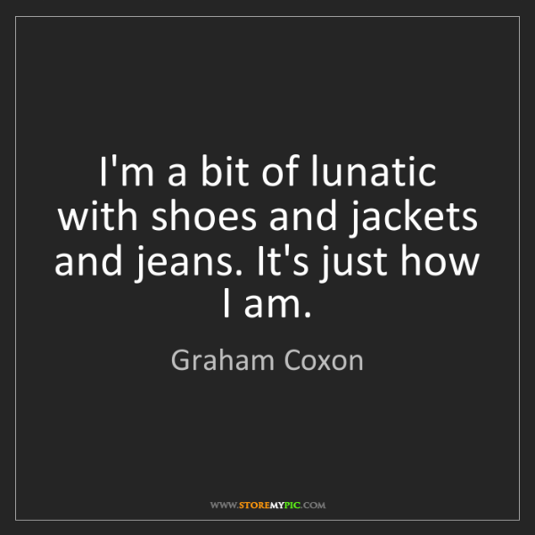 Graham Coxon: I'm a bit of lunatic with shoes and jackets and jeans....