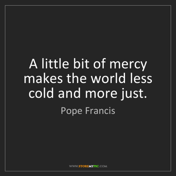 Pope Francis: A little bit of mercy makes the world less cold and more...