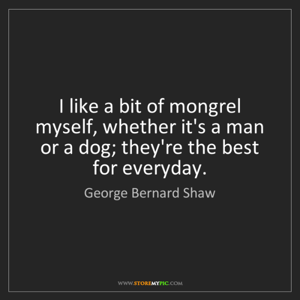 George Bernard Shaw: I like a bit of mongrel myself, whether it's a man or...