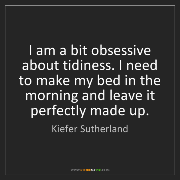 Kiefer Sutherland: I am a bit obsessive about tidiness. I need to make my...