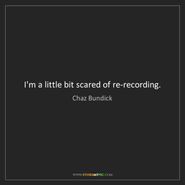 Chaz Bundick: I'm a little bit scared of re-recording.