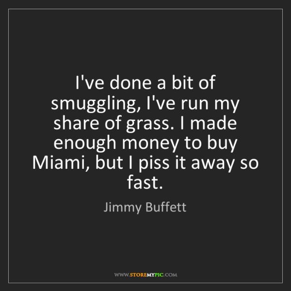 Jimmy Buffett: I've done a bit of smuggling, I've run my share of grass....