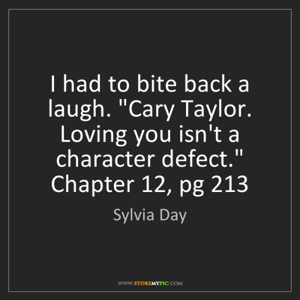 "Sylvia Day: I had to bite back a laugh. ""Cary Taylor. Loving you..."