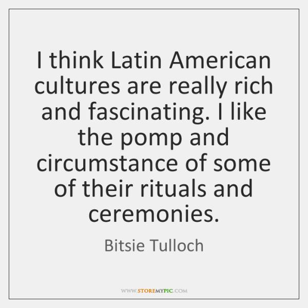 I think Latin American cultures are really rich and fascinating. I like ...