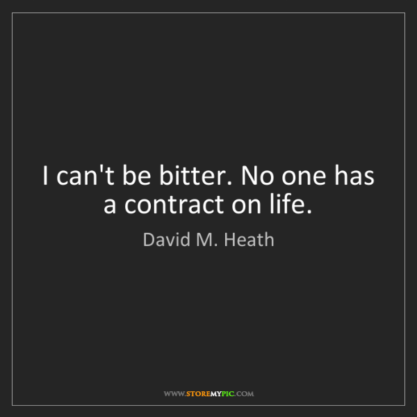 David M. Heath: I can't be bitter. No one has a contract on life.