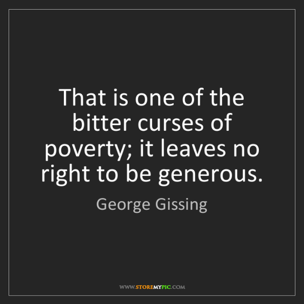 George Gissing: That is one of the bitter curses of poverty; it leaves...