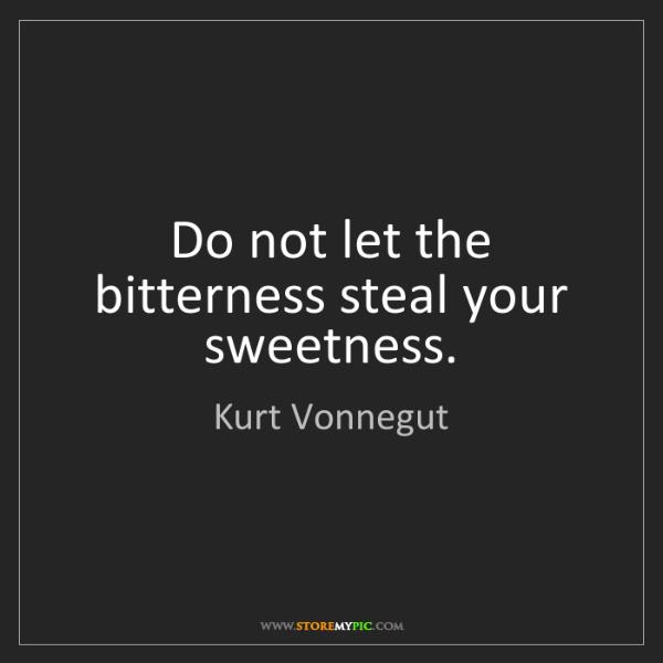 Kurt Vonnegut: Do not let the bitterness steal your sweetness.