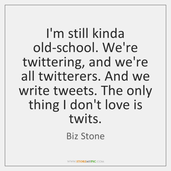 I'm still kinda old-school. We're twittering, and we're all twitterers. And we ...