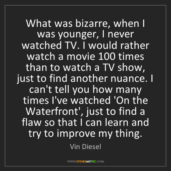 Vin Diesel: What was bizarre, when I was younger, I never watched...