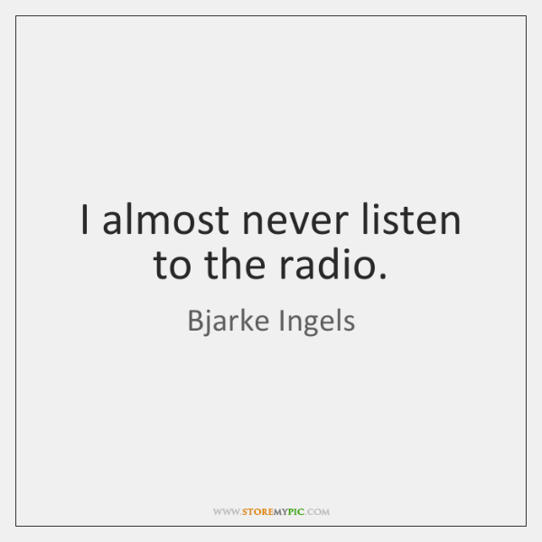 I almost never listen to the radio.
