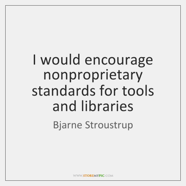 I would encourage nonproprietary standards for tools and libraries