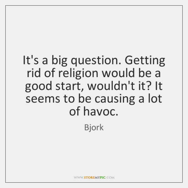 It's a big question. Getting rid of religion would be a good ...