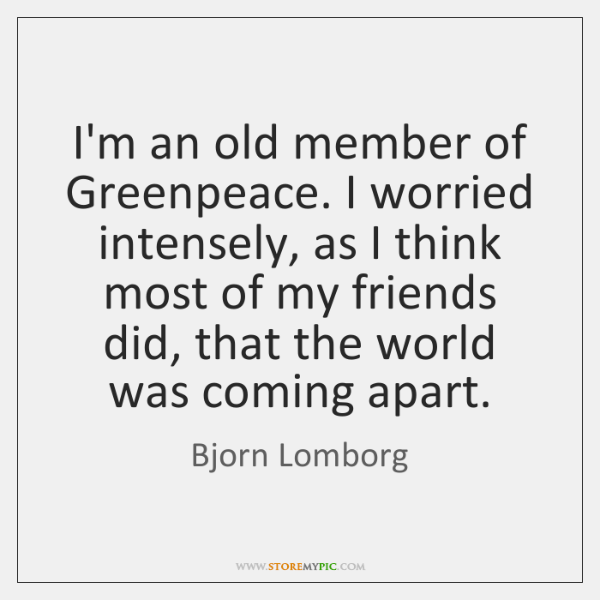 I'm an old member of Greenpeace. I worried intensely, as I think ...