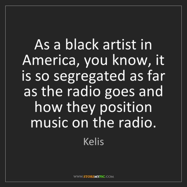 Kelis: As a black artist in America, you know, it is so segregated...