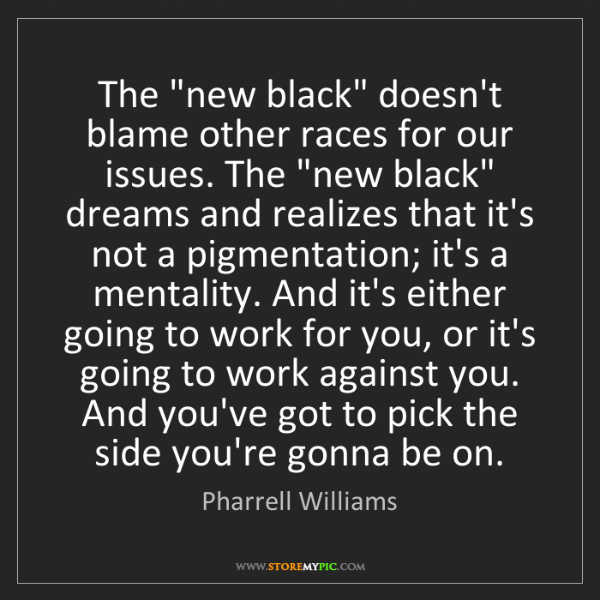"""Pharrell Williams: The """"new black"""" doesn't blame other races for our issues...."""