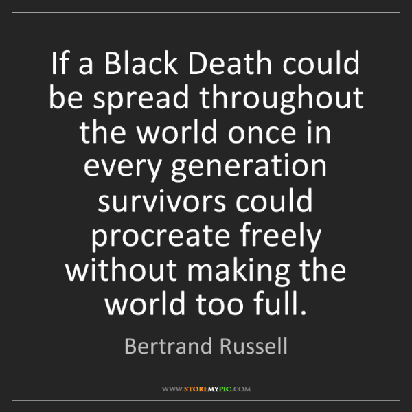 Bertrand Russell: If a Black Death could be spread throughout the world...