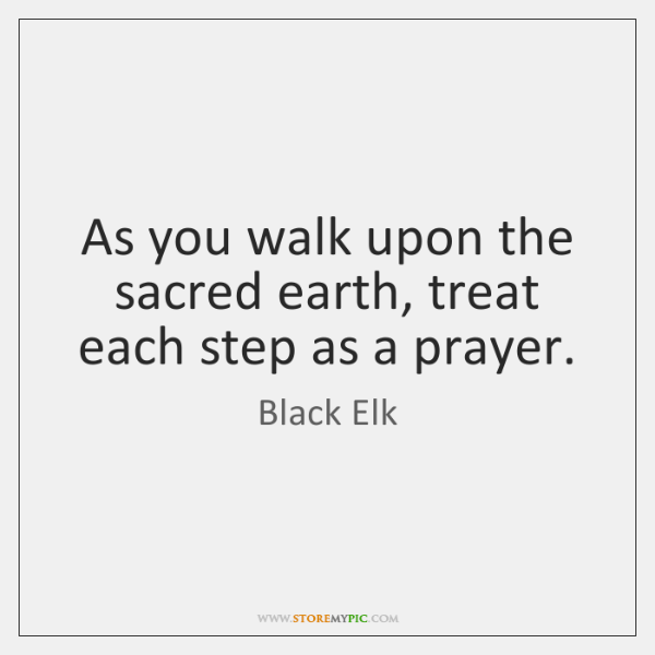 As you walk upon the sacred earth, treat each step as a ...