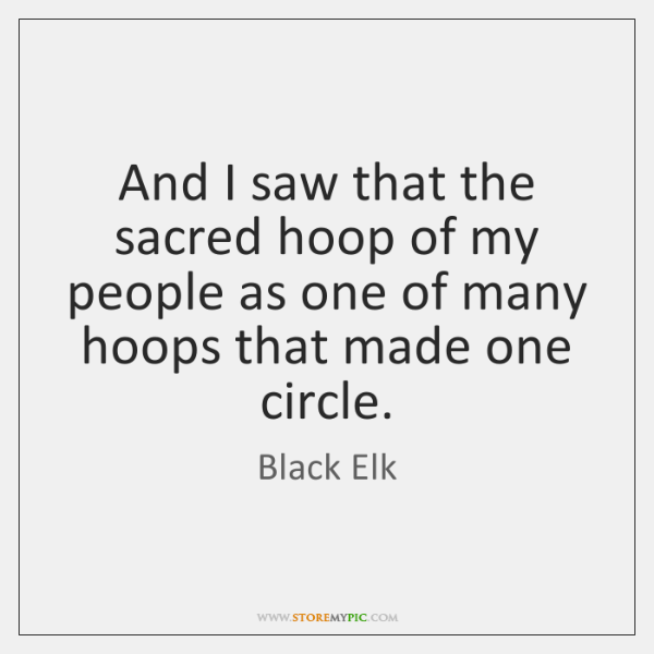 And I saw that the sacred hoop of my people as one ...