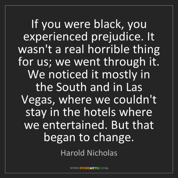 Harold Nicholas: If you were black, you experienced prejudice. It wasn't...