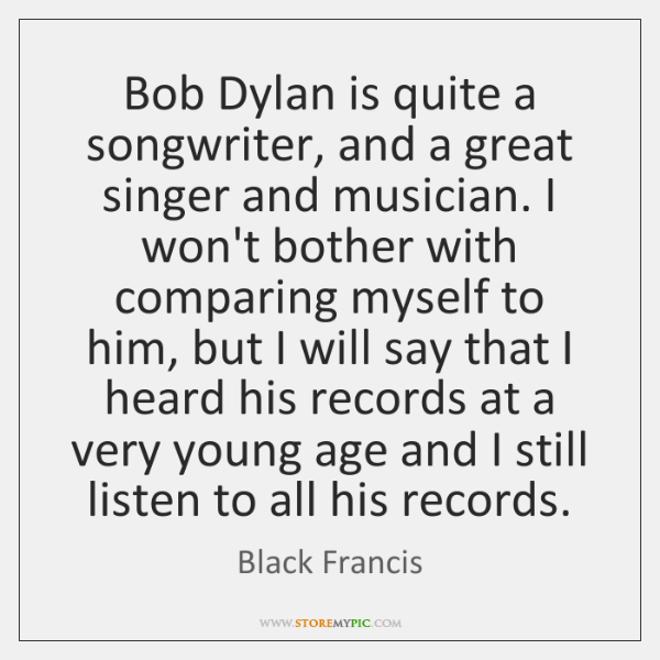 Bob Dylan is quite a songwriter, and a great singer and musician. ...