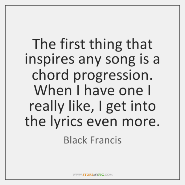 The first thing that inspires any song is a chord progression. When ...