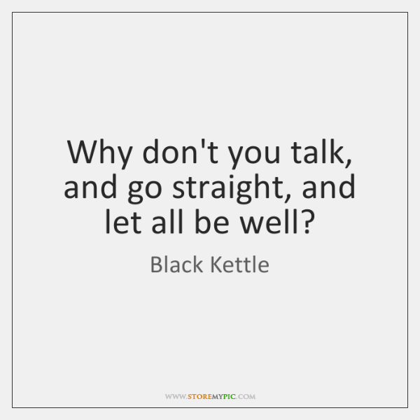 Why don't you talk, and go straight, and let all be well?