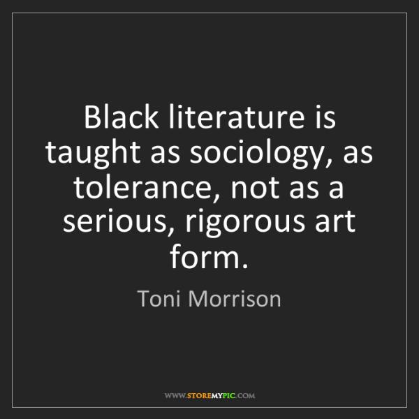 Toni Morrison: Black literature is taught as sociology, as tolerance,...