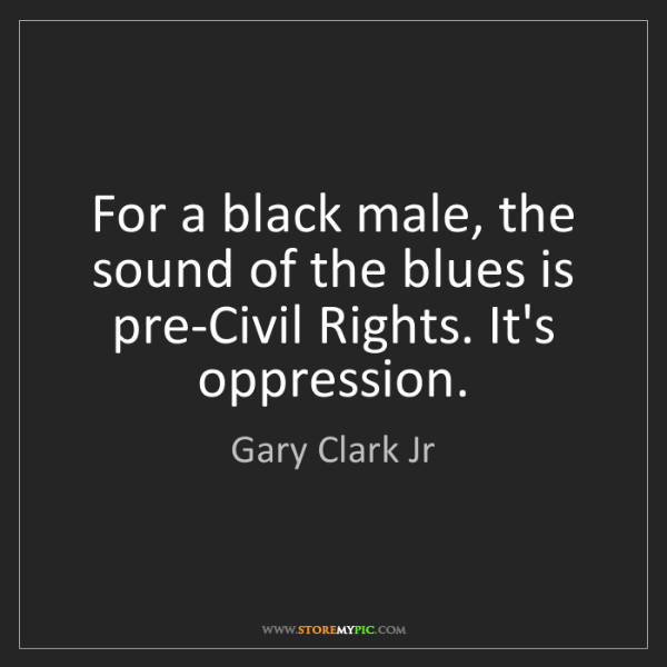 Gary Clark Jr: For a black male, the sound of the blues is pre-Civil...