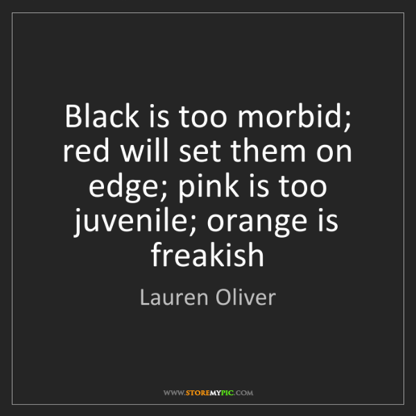 Lauren Oliver: Black is too morbid; red will set them on edge; pink...