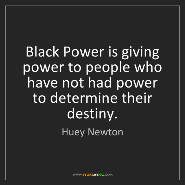 Huey Newton: Black Power is giving power to people who have not had...