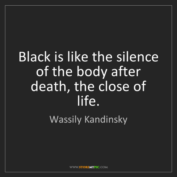 Wassily Kandinsky: Black is like the silence of the body after death, the...