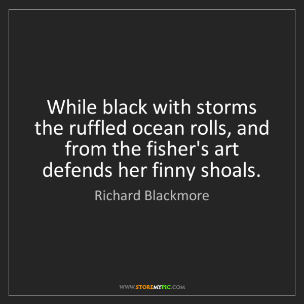 Richard Blackmore: While black with storms the ruffled ocean rolls, and...