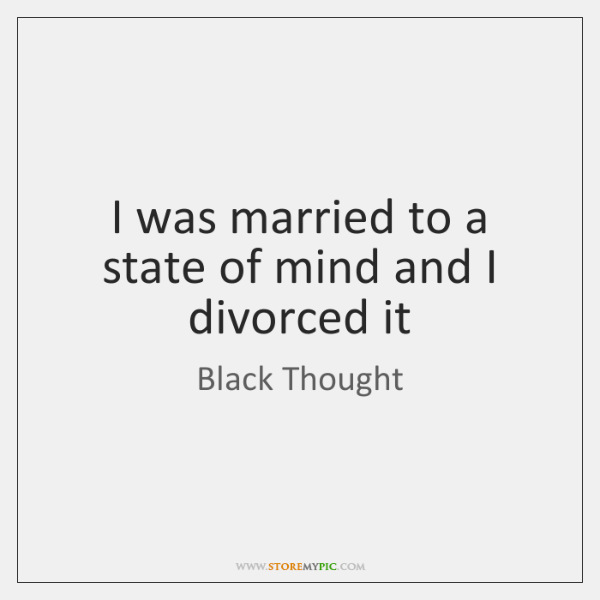 I was married to a state of mind and I divorced it