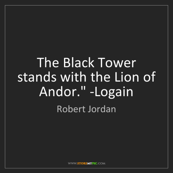 Robert Jordan: 'The Black Tower stands with the Lion of Andor.' -Logain
