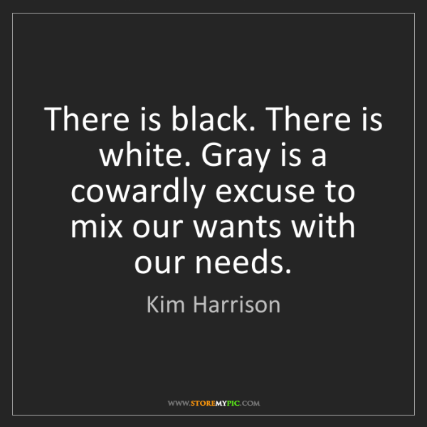 Kim Harrison: There is black. There is white. Gray is a cowardly excuse...