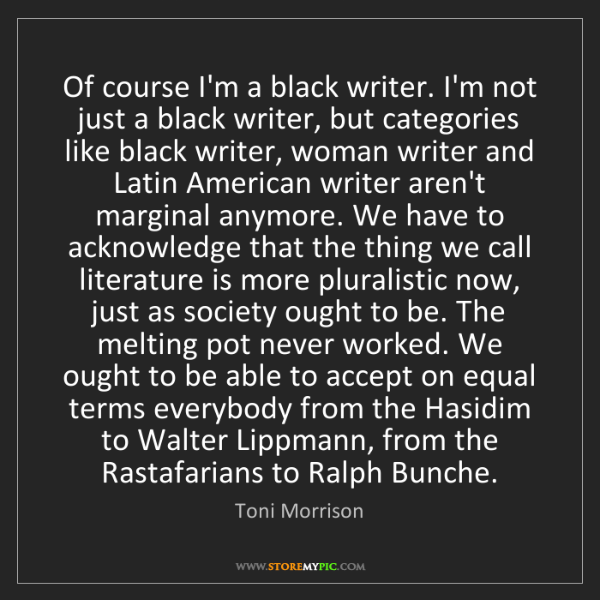 Toni Morrison: Of course I'm a black writer. I'm not just a black writer,...