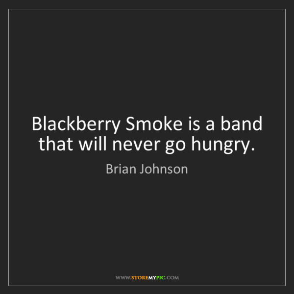 Brian Johnson: Blackberry Smoke is a band that will never go hungry.
