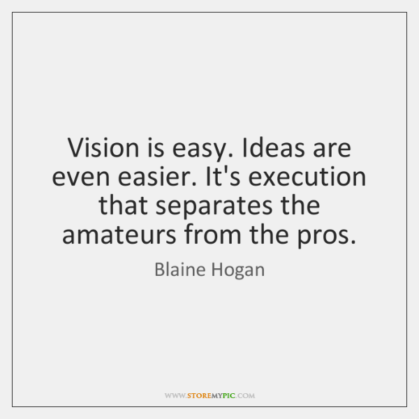 Vision is easy. Ideas are even easier. It's execution that separates the ...