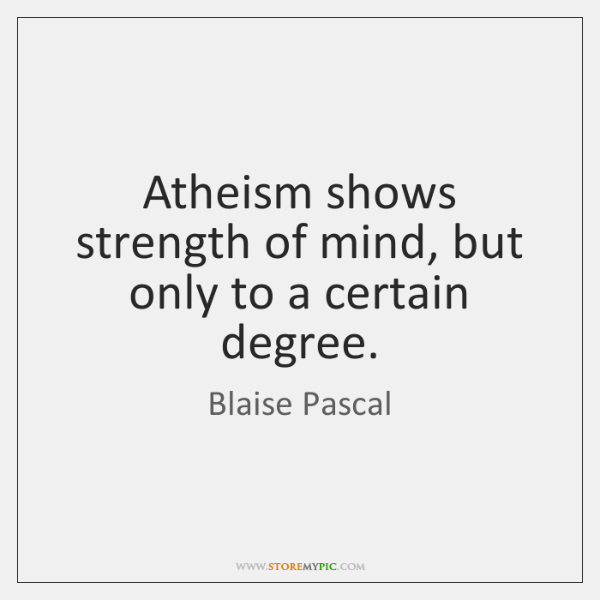 Atheism shows strength of mind, but only to a certain degree.