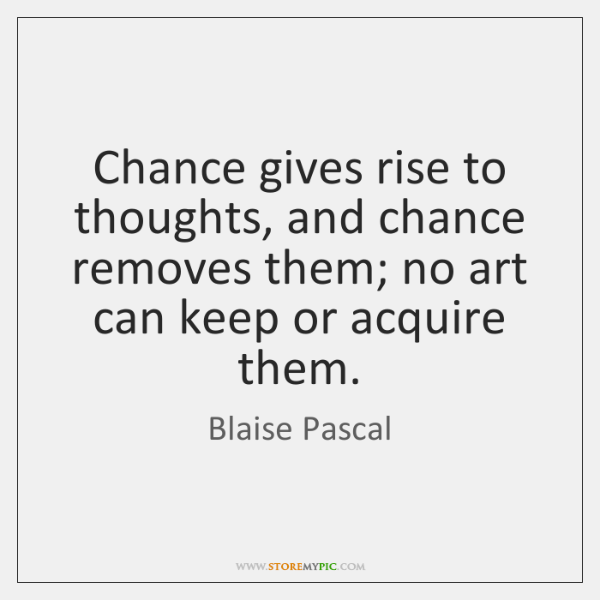 Chance gives rise to thoughts, and chance removes them; no art can ...